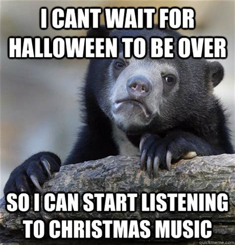 Christmas Music Meme - i cant wait for halloween to be over so i can start listening to christmas music confession