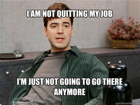 Office Space Quit I Am Not Quitting My Im Just Not Going To Go There