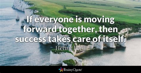 henry ford quotes brainyquote if everyone is moving forward together then success takes