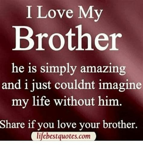 I Love My Brother Meme - i love my brother he is simply amazing and i just couldnt imagine my life without him share if