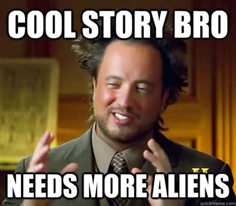Cool Story Meme - cool story bro needs more aliens ancient aliens