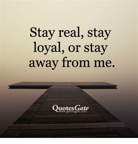 me quotes stay real stay loyal or stay away from me quotes gate