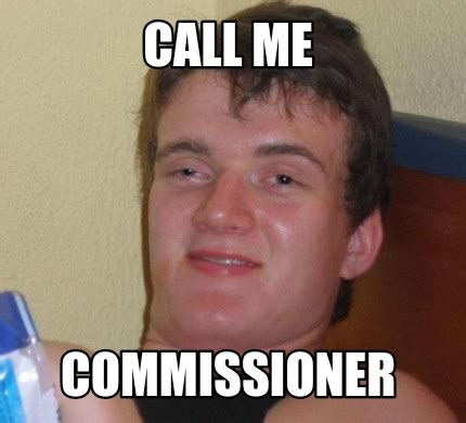 Call Me Meme - meme creator call me commissioner meme generator at