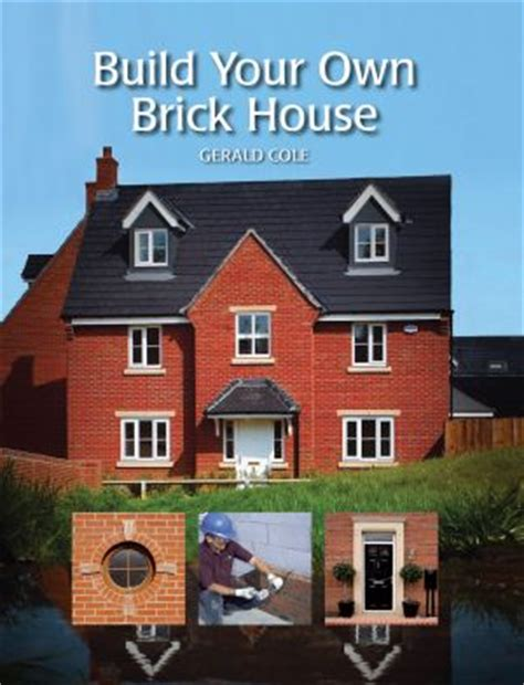 design your own brick home build your own brick house by gerald cole 9781847974853