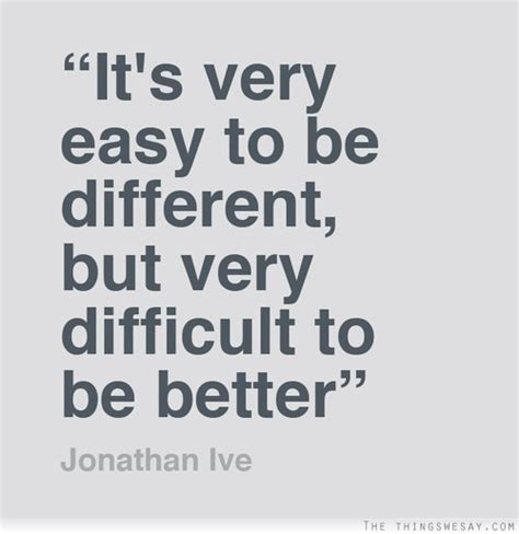 better be it s easy to be different but difficult to be better