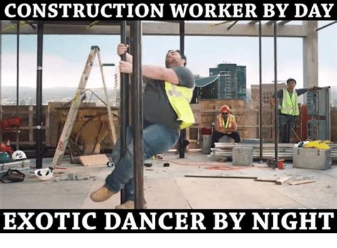 Construction Memes - construction worker by day exotic dancer by night meme