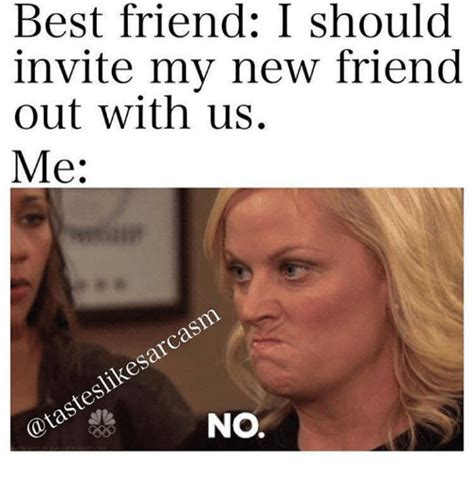 New Friend Meme - best friend i should invite my new friend out with us me
