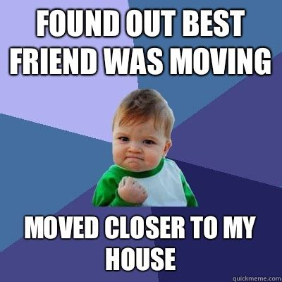 Moving Out Meme - found out best friend was moving moved closer to my house