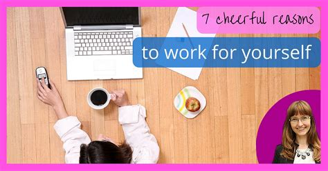 7 Reasons To Work For Yourself 7 cheerful reasons to work for yourself patel