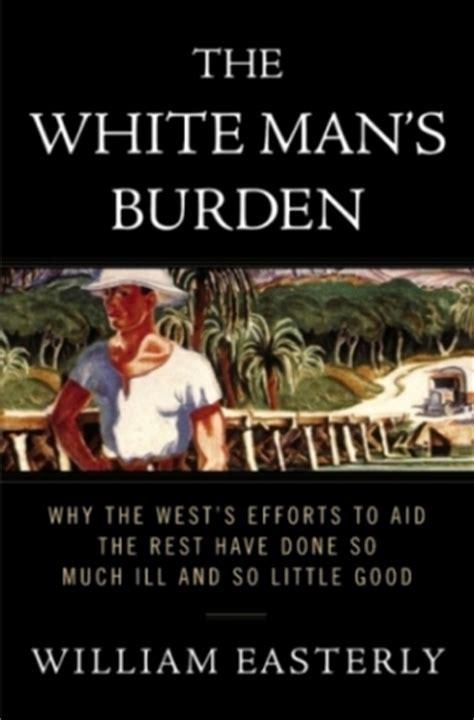 a s burden books the white man s burden william easterly