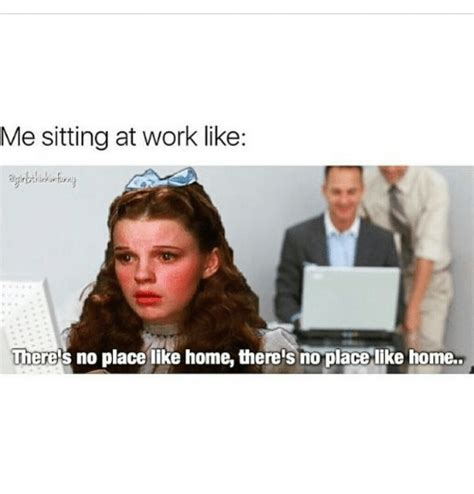 me sitting at work like theres no place like home there s