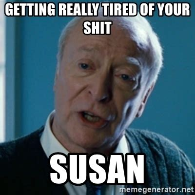 Getting Real Tired Of Your Bullshit Meme Generator - getting really tired of your shit susan tired of your
