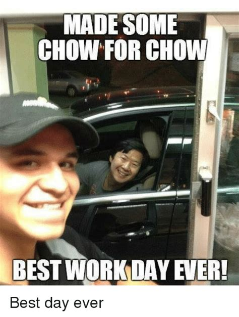 Best Memes Ever Made - made some chow for chow best work day er best day ever