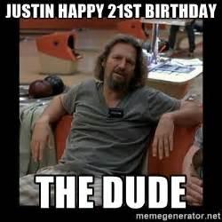 Happy 21st Birthday Meme - justin happy 21st birthday the dude the dude meme