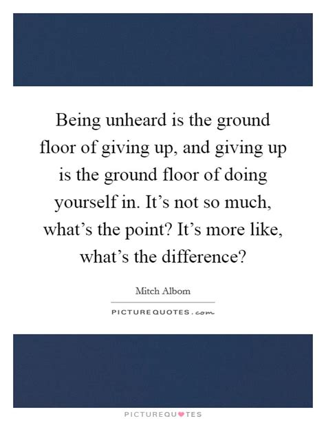 What Is The Difference Between Floor And Ground by Being Unheard Is The Ground Floor Of Giving Up And Giving Up Is Picture Quotes