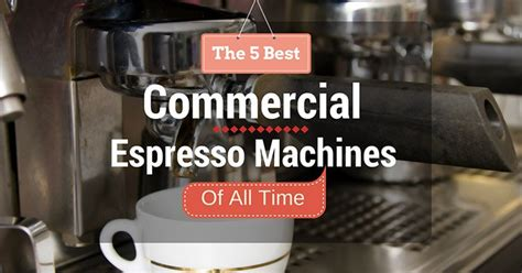 best commercial espresso machine the 5 best commercial espresso machines of all time 2017