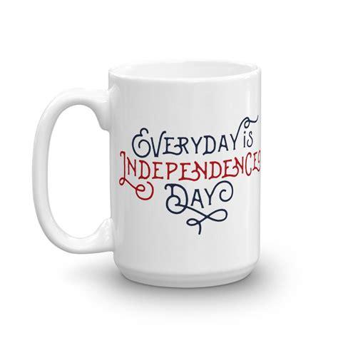 Day Coffee everyday is independence day coffee mug liberty maniacs