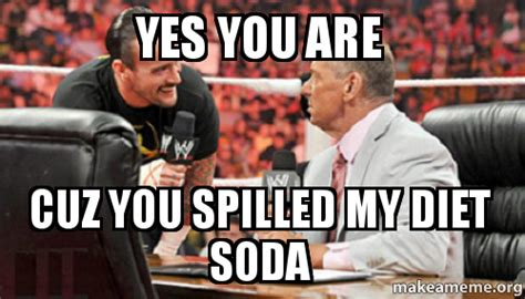 Yes You Are Meme - yes you are cuz you spilled my diet soda make a meme