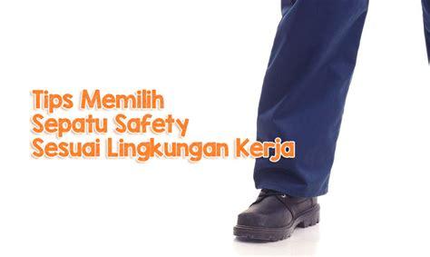 Sepatu Kerja Safety tips memilih sepatu safety sesuai lingkungan kerja