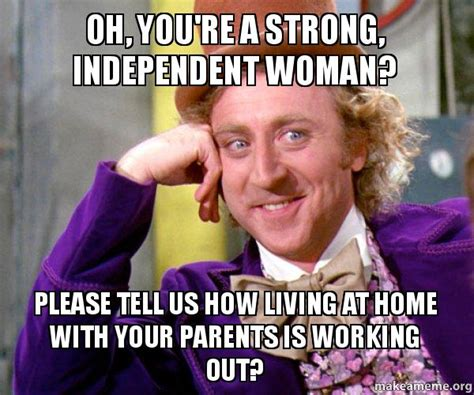 Independent Meme - oh you re a strong independent woman please tell us how
