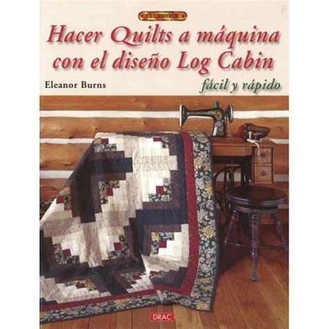 libro 101 bloques de log cabin libro hacer quilts a m 193 quina con el dise 209 o log cabin
