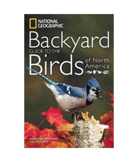 backyard birds of north america national geographic backyard guide to the birds of north