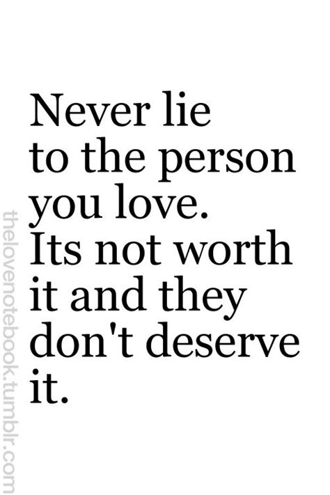 OR Never lie to A person you love. It's not worth it and