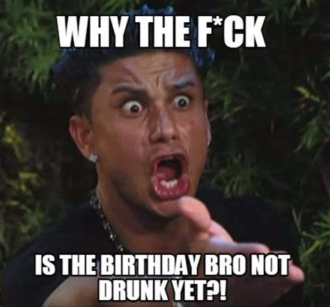 Drunk Birthday Meme - meme creator why the f ck is the birthday bro not drunk