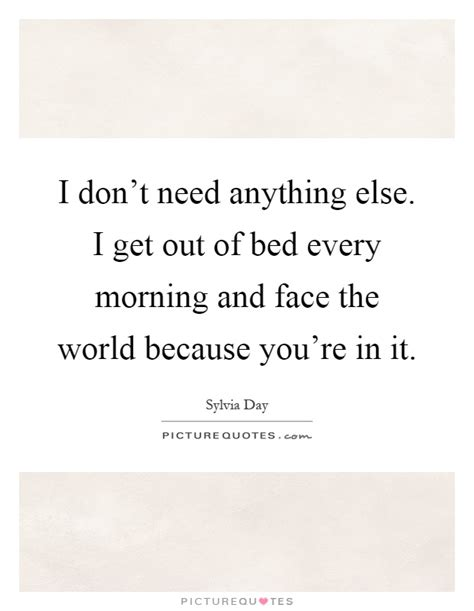 Get Out Of Bed Quotes by I Don T Need Anything Else I Get Out Of Bed Every Morning
