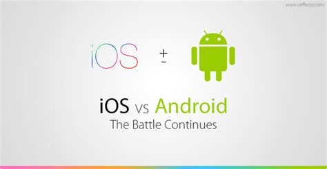 ios vs android ios vs android the battle continues ceffectz