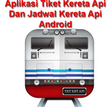 Tiket Kereta Dan Pesawat aplikasi tiket kereta api dan aplikasi jadwal