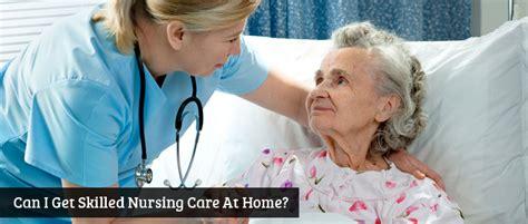 skilled nursing care can i get skilled nursing care at home executive home