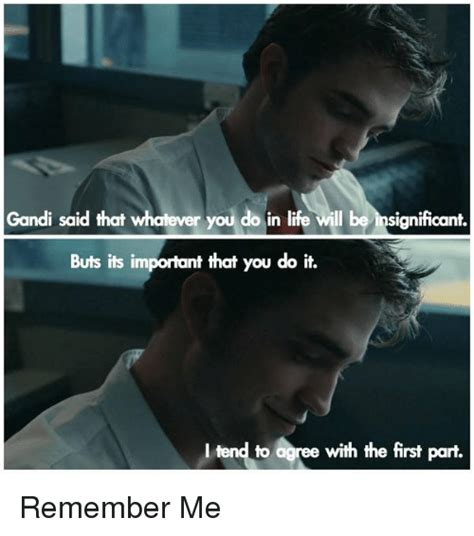 Remember Me Meme - gandi said that whatever you do in life will be