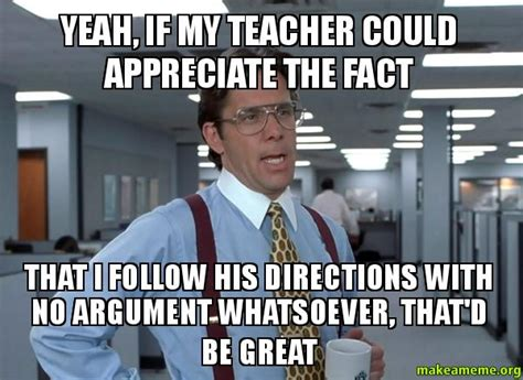 Office Space Bill Lumbergh Meme - yeah if my teacher could appreciate the fact that i
