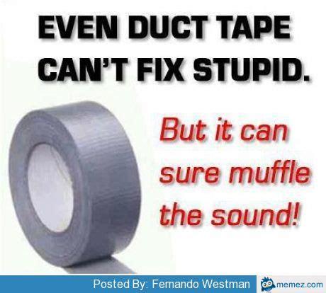 Meme Tape - duct tape can t fix stupid memes com