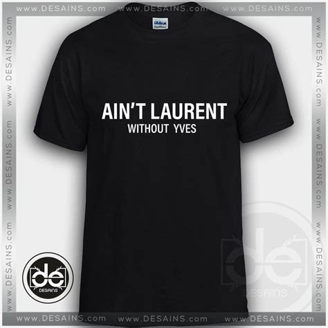 Kaos Ain T Laurent Without Yves buy tshirt ain t laurent without yves tshirts
