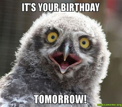Birthday Tomorrow Meme - it s your birthday tomorrow make a meme
