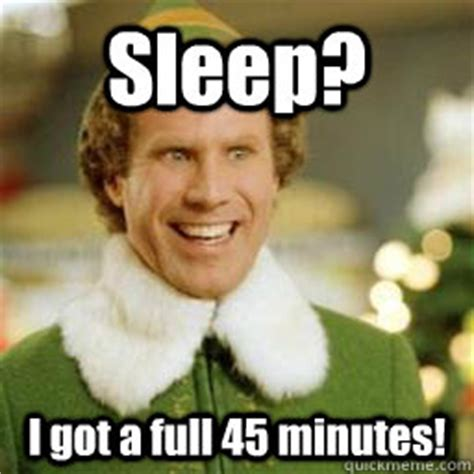 Funny Elf Memes - sleep i got a full 45 minutes buddy the elf quickmeme