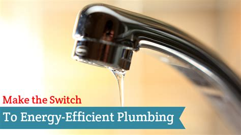 Energy Efficient Plumbing by Make The Switch To Energy Efficient Plumbing