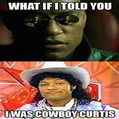 what if meme what if i told you i was cowboy curtis ha ha