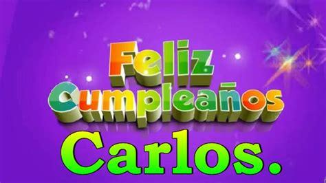 imagenes feliz cumpleaños juan carlos feliz cumplea 241 os carlos youtube