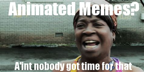Moving Meme Pictures - animated gif ain t nobody got time for that funny pictures