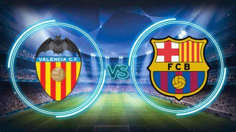 barcelona november 2017 prediksi valencia vs barcelona 27 november 2017