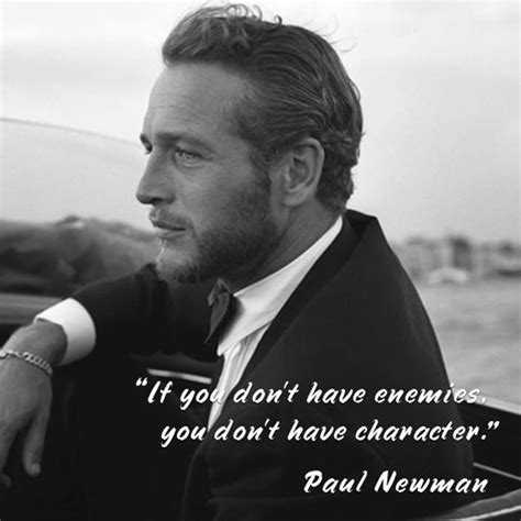 paul newman quotes if you don t enemies you don t character