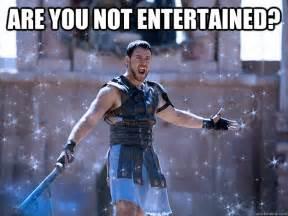 Are You Not Entertained Are You Not Entertained Chilly Gladiator Quickmeme
