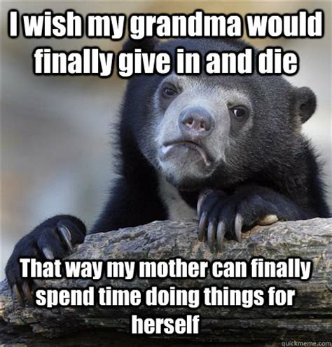 I Wish A Mother Would Meme - i wish my grandma would finally give in and die that way