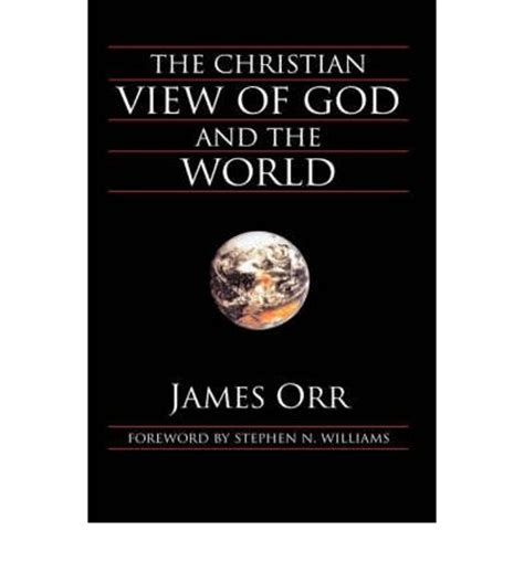the world and its god books the christian view of god and the world orr