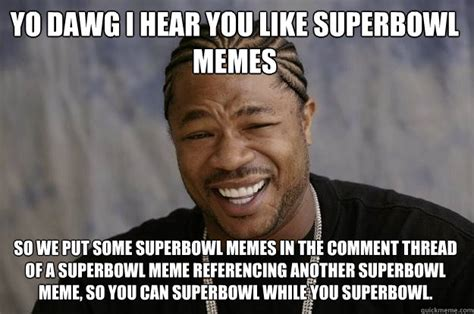Funny Superbowl Memes - yo dawg i hear you like superbowl memes so we put some