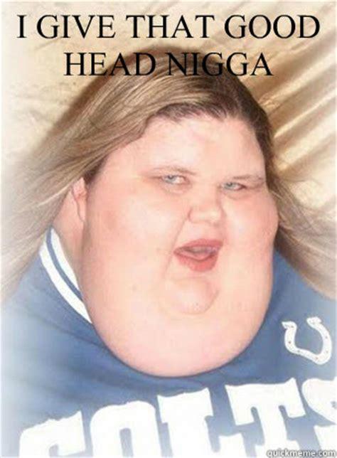 Good Head Meme - i give that good head nigga misc quickmeme