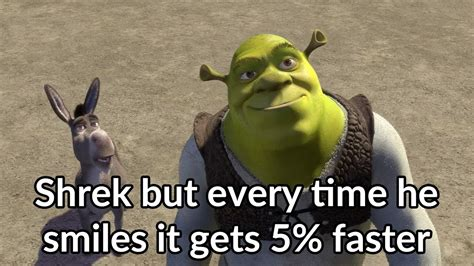 and if i have a ritual every time i visit a country i m shrek but every time he smiles it gets 5 faster youtube